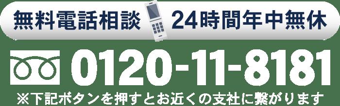 無料電話相談(24時間年中無休)0120-11-8181※下記ボタンを押すとお近くの支社に繋がります。